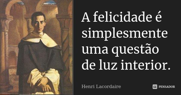 A felicidade é simplesmente uma questão de luz interior.... Frase de Henri Lacordaire.
