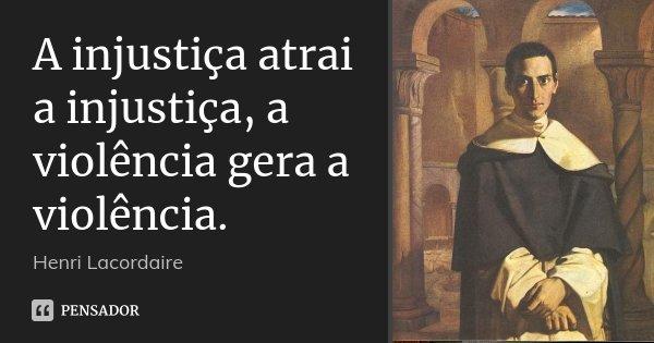 A injustiça atrai a injustiça, a violência gera a violência.... Frase de Henri Lacordaire.