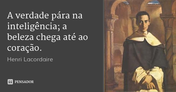 A verdade pára na inteligência; a beleza chega até ao coração.... Frase de Henri Lacordaire.