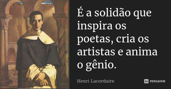 É a solidão que inspira os poetas, cria os artistas e anima o gênio.... Frase de Henri Lacordaire.