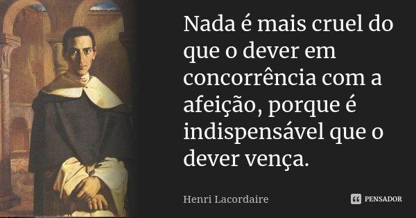 Nada é mais cruel do que o dever em concorrência com a afeição, porque é indispensável que o dever vença.... Frase de Henri Lacordaire.