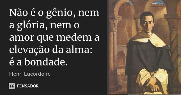 Não é o gênio, nem a glória, nem o amor que medem a elevação da alma: é a bondade.... Frase de Henri Lacordaire.
