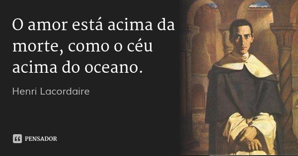 O amor está acima da morte, como o céu acima do oceano.... Frase de Henri Lacordaire.