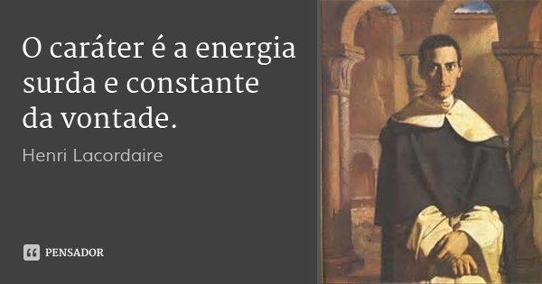 O caráter é a energia surda e constante da vontade.... Frase de Henri Lacordaire.