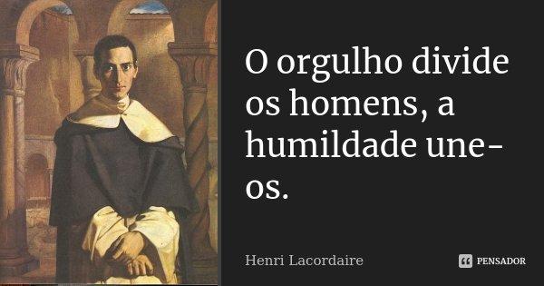 O orgulho divide os homens, a humildade une-os.... Frase de Henri Lacordaire.