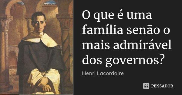 O que é uma família senão o mais admirável dos governos?... Frase de Henri Lacordaire.