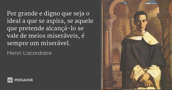 Por grande e digno que seja o ideal a que se aspira, se aquele que pretende alcançá-lo se vale de meios miseráveis, é sempre um miserável.... Frase de Henri Lacordaire.