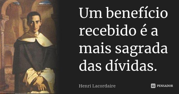Um benefício recebido é a mais sagrada das dívidas.... Frase de Henri Lacordaire.
