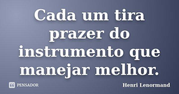 Cada um tira prazer do instrumento que manejar melhor.... Frase de Henri Lenormand.