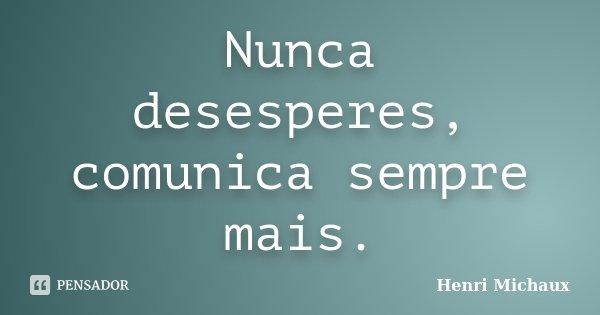 Nunca desesperes, comunica sempre mais.... Frase de Henri Michaux.