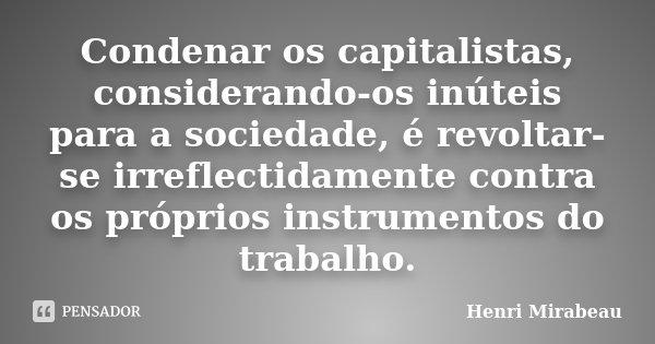 Condenar os capitalistas, considerando-os inúteis para a sociedade, é revoltar-se irreflectidamente contra os próprios instrumentos do trabalho.... Frase de Henri Mirabeau.