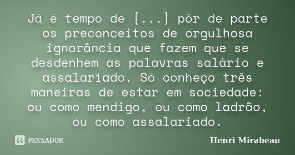 Já é tempo de [...] pôr de parte os preconceitos de orgulhosa ignorância que fazem que se desdenhem as palavras salário e assalariado. Só conheço três maneiras ... Frase de Henri Mirabeau.