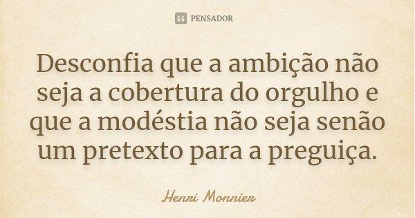 Desconfia que a ambição não seja a cobertura do orgulho e que a modéstia não seja senão um pretexto para a preguiça.... Frase de Henri Monnier.