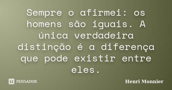 Sempre o afirmei: os homens são iguais. A única verdadeira distinção é a diferença que pode existir entre eles.... Frase de Henri Monnier.