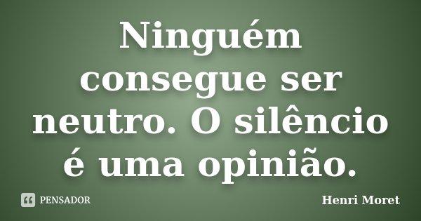 Ninguém consegue ser neutro. O silêncio é uma opinião.... Frase de Henri Moret.
