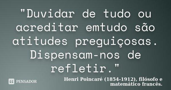 """""""Duvidar de tudo ou acreditar emtudo são atitudes preguiçosas. Dispensam-nos de refletir.""""... Frase de Henri Poincaré (1854-1912), filósofo e matemático francês.."""