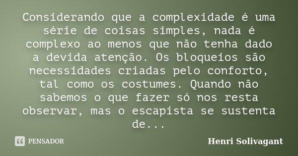 Considerando que a complexidade é uma série de coisas simples, nada é complexo ao menos que não tenha dado a devida atenção. Os bloqueios são necessidades criad... Frase de Henri Solivagant.