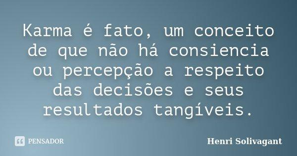Karma é fato, um conceito de que não há consiencia ou percepção a respeito das decisões e seus resultados tangíveis.... Frase de Henri Solivagant.