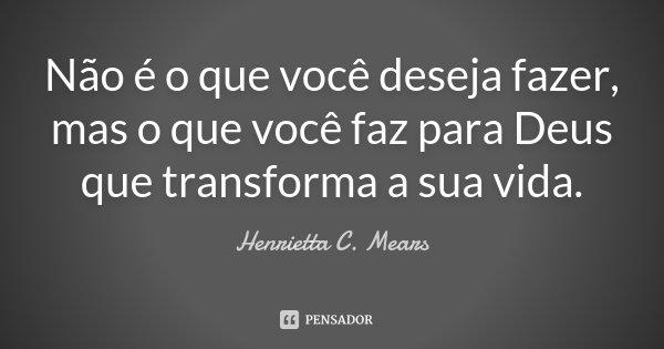 Não é o que você deseja fazer, mas o que você faz para Deus que transforma a sua vida.... Frase de Henrietta C. Mears.