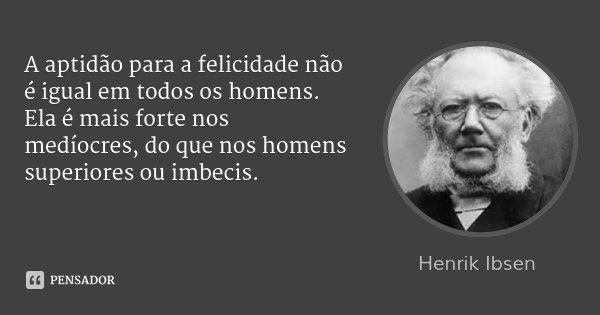 A aptidão para a felicidade não é igual em todos os homens. Ela é mais forte nos medíocres, do que nos homens superiores ou imbecis.... Frase de Henrik Ibsen.