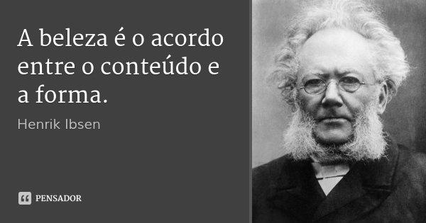 A beleza é o acordo entre o conteúdo e a forma.... Frase de Henrik Ibsen.
