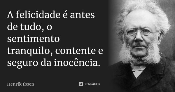 A felicidade é antes de tudo, o sentimento tranquilo, contente e seguro da inocência.... Frase de Henrik Ibsen.