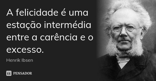 A felicidade é uma estação intermédia entre a carência e o excesso.... Frase de Henrik Ibsen.