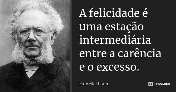 A felicidade é uma estação intermediária entre a carência e o excesso.... Frase de Henrik Ibsen.