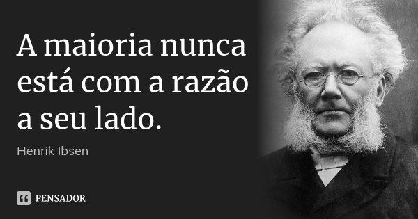 A maioria nunca está com a razão a seu lado.... Frase de Henrik Ibsen.