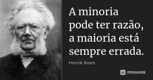 A minoria pode ter razão, a maioria está sempre errada.... Frase de Henrik Ibsen.
