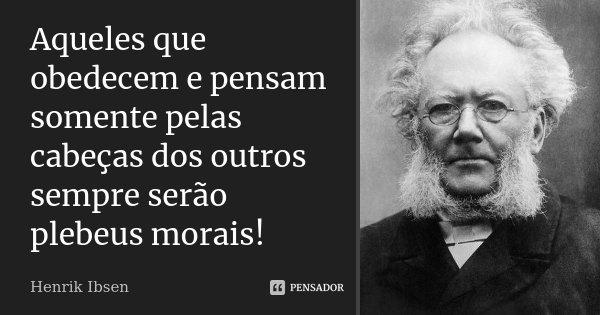 Aqueles que obedecem e pensam somente pelas cabeças dos outros sempre serão plebeus morais!... Frase de Henrik Ibsen.
