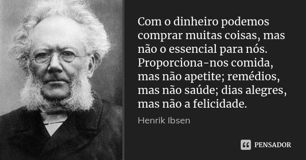 Com o dinheiro podemos comprar muitas coisas, mas não o essencial para nós. Proporciona-nos comida, mas não apetite; remédios, mas não saúde; dias alegres, mas ... Frase de Henrik Ibsen.