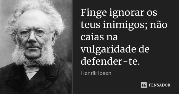 Finge ignorar os teus inimigos; não caias na vulgaridade de defender-te.... Frase de Henrik Ibsen.
