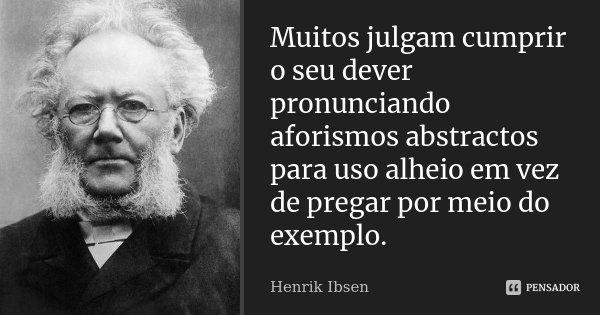 Muitos julgam cumprir o seu dever pronunciando aforismos abstractos para uso alheio em vez de pregar por meio do exemplo.... Frase de Henrik Ibsen.