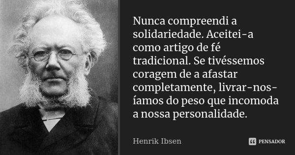 Nunca compreendi a solidariedade. Aceitei-a como artigo de fé tradicional. Se tivéssemos coragem de a afastar completamente, livrar-nos-íamos do peso que incomo... Frase de Henrik Ibsen.