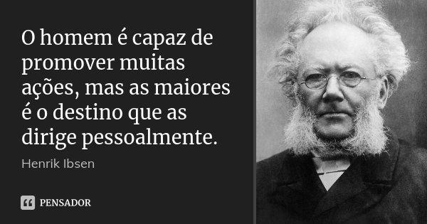 O homem é capaz de promover muitas ações, mas as maiores é o destino que as dirige pessoalmente.... Frase de Henrik Ibsen.