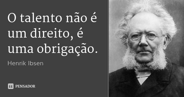 O talento não é um direito, é uma obrigação.... Frase de Henrik Ibsen.