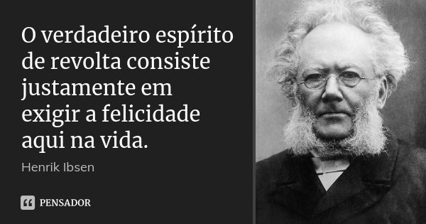 O verdadeiro espírito de revolta consiste justamente em exigir a felicidade aqui na vida.... Frase de Henrik Ibsen.