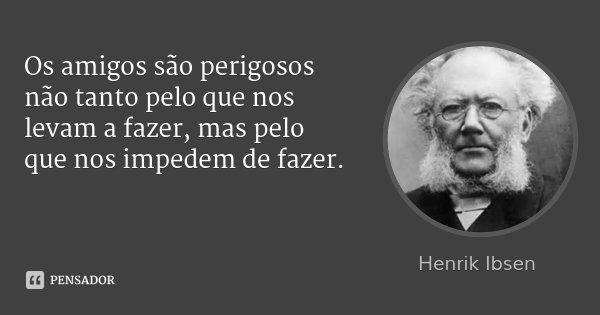 Os amigos são perigosos não tanto pelo que nos levam a fazer, mas pelo que nos impedem de fazer.... Frase de Henrik Ibsen.