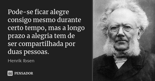 Pode-se ficar alegre consigo mesmo durante certo tempo, mas a longo prazo a alegria tem de ser compartilhada por duas pessoas.... Frase de Henrik Ibsen.