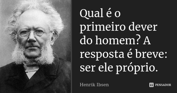 Qual é o primeiro dever do homem? A resposta é breve: ser ele próprio.... Frase de Henrik Ibsen.