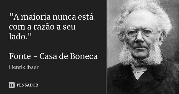 """""""A maioria nunca está com a razão a seu lado."""" Fonte - Casa de Boneca... Frase de Henrik Ibsen."""