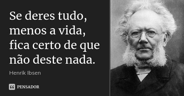 Se deres tudo, menos a vida, fica certo de que não deste nada.... Frase de Henrik Ibsen.