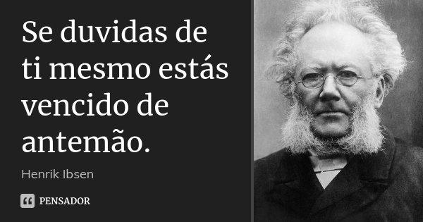 Se duvidas de ti mesmo estás vencido de antemão.... Frase de Henrik Ibsen.