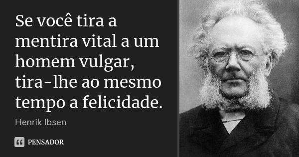 Se você tira a mentira vital a um homem vulgar, tira-lhe ao mesmo tempo a felicidade.... Frase de Henrik Ibsen.