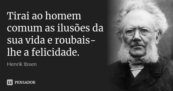 Tirai ao homem comum as ilusões da sua vida e roubais-lhe a felicidade.... Frase de Henrik Ibsen.