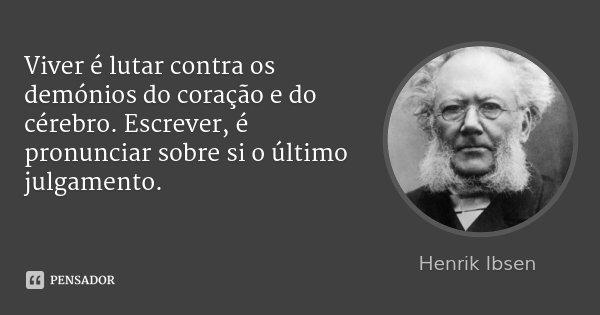 Viver é lutar contra os demónios do coração e do cérebro. Escrever, é pronunciar sobre si o último julgamento.... Frase de Henrik Ibsen.