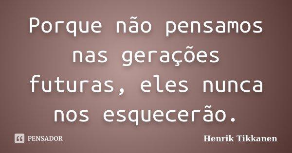 Porque não pensamos nas gerações futuras, eles nunca nos esquecerão.... Frase de Henrik Tikkanen.
