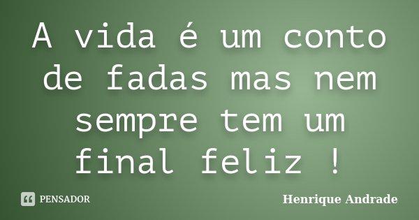 A vida é um conto de fadas mas nem sempre tem um final feliz !... Frase de Henrique Andrade.