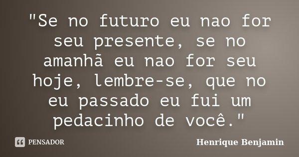 """""""Se no futuro eu nao for seu presente, se no amanhã eu nao for seu hoje, lembre-se, que no eu passado eu fui um pedacinho de você.""""... Frase de Henrique Benjamin."""